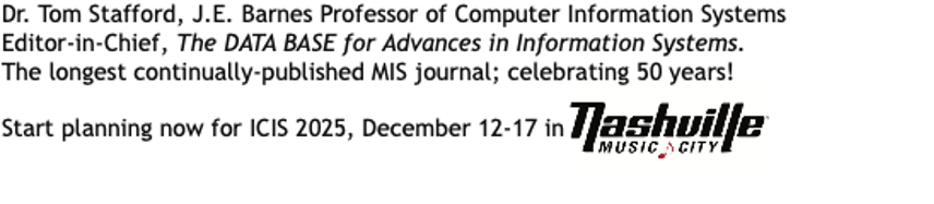 Tom Stafford, J.E. Barnes Professor of CISEditor, The Data Base for Advances in Information Systems. Start planning now for ICIS 2025, December 12-17 In Nashville Music City!