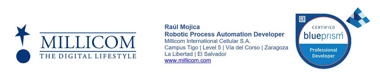 Raúl Antonio Hernández Mojica Robotic Process Automation Developer Millicom International Cellular S.A. Campus Tigo | Level 5 | Vía del Corso | Zaragoza La Libertad | El Salvador Cel: 72018312