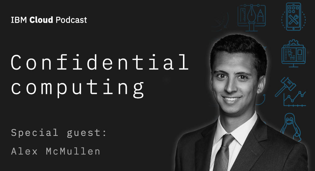Confidential computing with Alex McMullen IBM Cloud podcast episode 2
