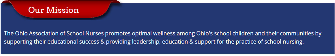The Ohio Association of School Nurses promotes optimal wellness among Ohio's school children and their communities by supporting their educational success and providing leadership, education and support for the practice of school nursing.