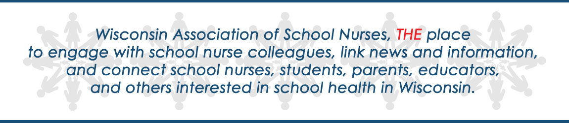 Wisconsin Association of School Nurses is THE place to engage with school nurse colleagues, link news and information, and connect school nurses, students, parents, educators, and others interested in school health in Wisconsin.