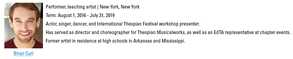 Brian Curl, bcurl@schooltheatre.org. Performer, teaching artist, New York, New York. Term: August 1, 2016 - July 31, 2019. Actor, singer, dancer, and International Thespian Festival workshop presenter. Has served as director and choreographer for Thespian Musicalworks, as well as an EdTA representative at chapter events. Former artist in residence at high schools in Arkansas and Mississippi.