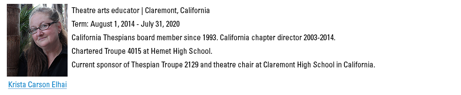 Krista Carson Elhai, kcarsonelhai@schooltheatre.org. Theatre arts educator, Claremont, California. Term: August 1, 2014 - July 31, 2020. California Thespians board member since 1993. California chapter director 2003-2014. Chartered Troupe 4015 at Hemet High School. Current sponsor of Thespian Troupe 2129 and theatre chair at Claremont High School in California.