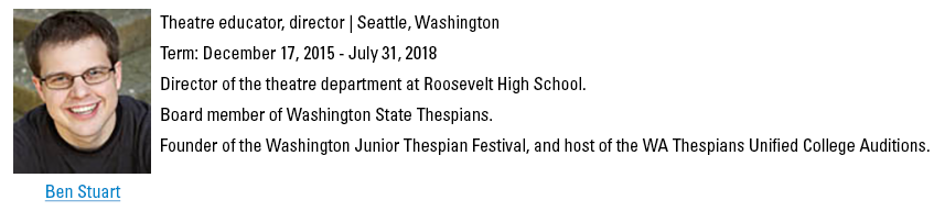 Ben Stuart, bstuart@schooltheatre.org. Theatre educator, director, Seattle, Washington. Term: December 17, 2015 - July 31, 2018. Director of the theatre department at Roosevelt High School. Board member of Washington State Thespians. Founder of the Washington Junior Thespian Festival, and host of the WA Thespians Unified College Auditions.