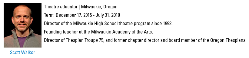 Scott Walker, swalker@schooltheatre.org. Theatre educator, Milwaukie, Oregon. Term: December 17, 2015 - July 31, 2018. Director of the Milwaukie High School theatre program since 1992. Founding teacher at the Milwaukie Academy of the Arts. Director of Thespian Troupe 75, and former chapter director and board member of the Oregon Thespians.