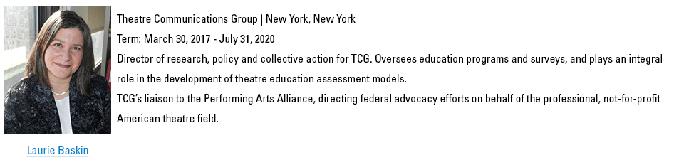 Laurie Baskin. lbaskin@schooltheatre.org. Theatre Communications Group | New York, New York. Term: March 30, 2017 - July 31, 2020. Director of research, policy and collective action for TCG. Oversees education programs and surveys, and plays an integral role in the development of theatre education assessment models. TCG's liaison to the Performing Arts Alliance, directing federal advocacy efforts on behalf of the professional, not-for-profit American theatre field.