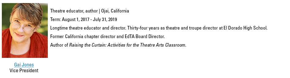 Gai Jones, Vice President. gjones@schooltheatre.org. Theatre educator, author | Ojai, California. Term: August 1, 2017 - July 31, 2019. Longtime theatre educator and director. Thirty-four years as theatre and troupe director at El Dorado High School. Former California chapter director and EdTA Board Director. Author of Raising the Curtain: Activities for the Theatre Arts Classroom.