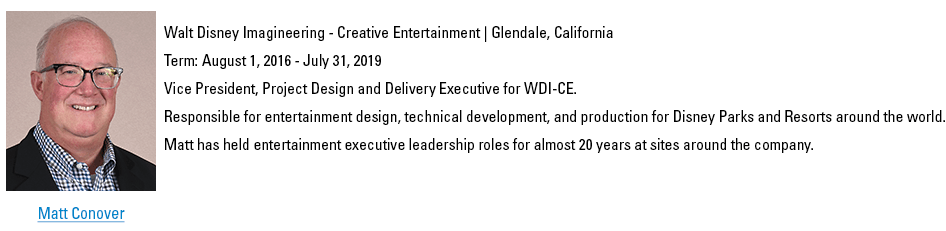 Matt Conover. mconover@schooltheatre.org. Walt Disney Imagineering - Creative Entertainment, Glendale, California. Term: August 1, 2016 - July 31, 2019. Vice President, Project Design and Delivery Executive for WDI-CE. ​Responsible for all design, technical development, and production for entertainment for Disney Parks and Resorts around the world. Matt has held entertainment executive leadership roles for almost 20 years at sites around the company.