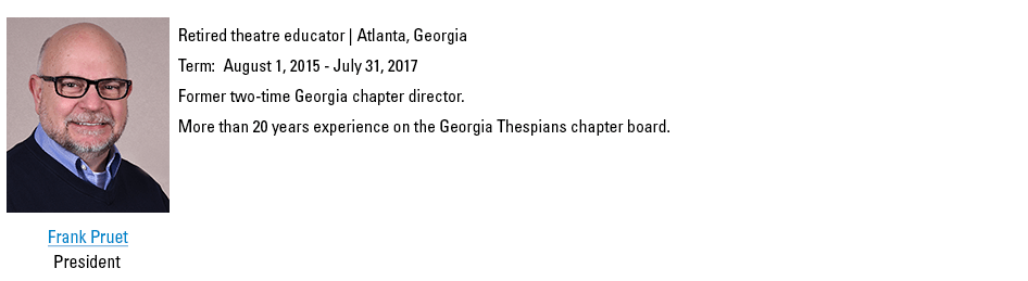 Frank Pruet, President. fpruet@schooltheatre.org. Retired theatre educator, Atlanta, Georgia. Term:  August 1, 2015 - July 31, 2017. Former two-time Georgia chapter director. More than 20 years experience on the Georgia Thespians chapter board.