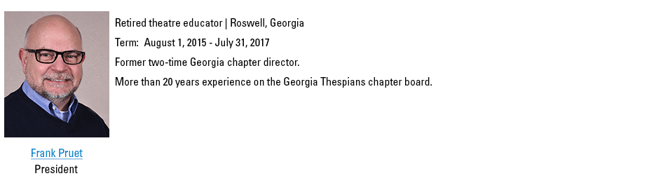 Frank Pruet, President. fpruet@schooltheatre.org. Retired theatre educator, Roswell, Georgia. Term:  August 1, 2015 - July 31, 2017. Former two-time Georgia chapter director. More than 20 years experience on the Georgia Thespians chapter board.