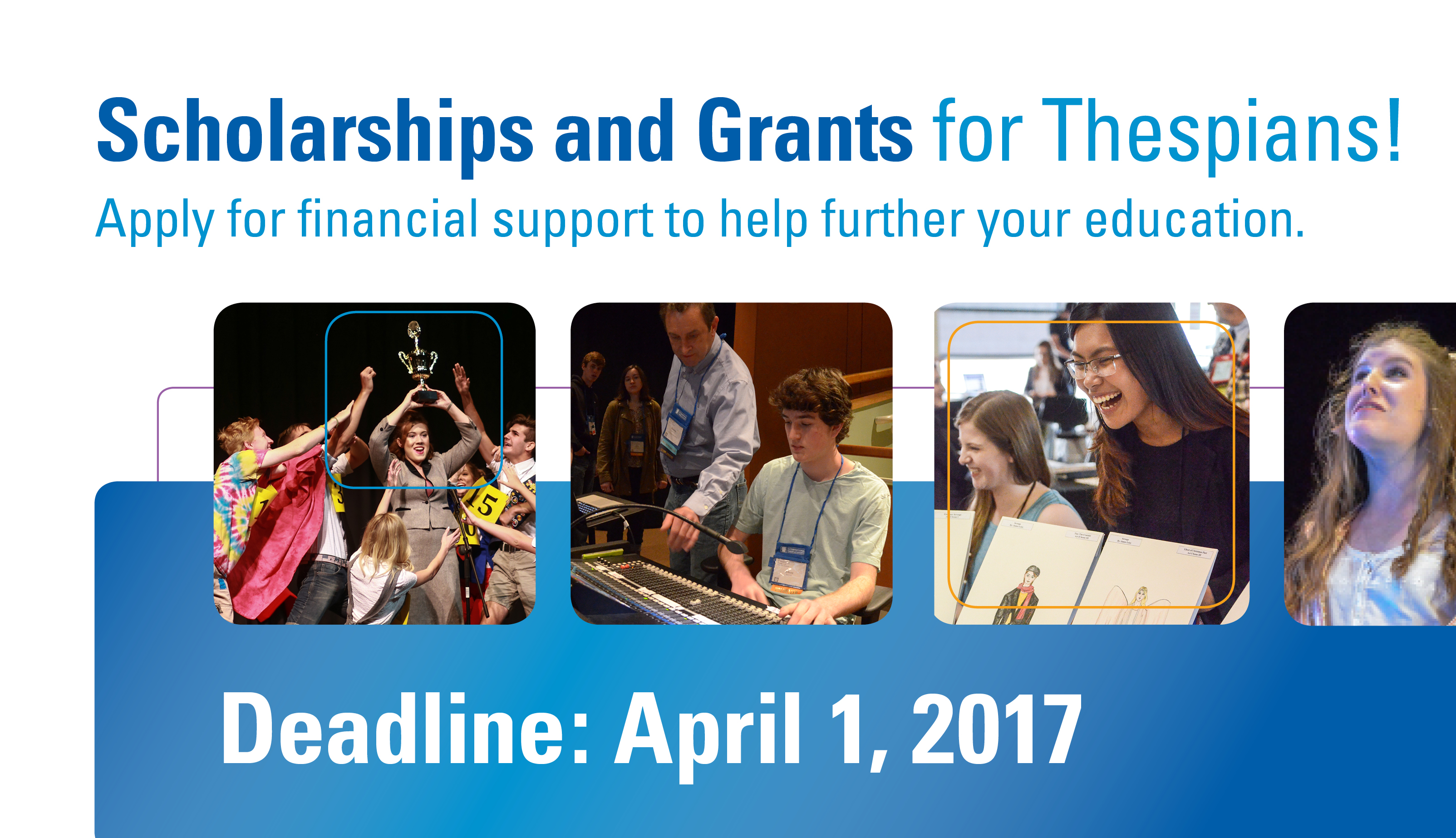 Scholarships and Grants for Thespians! Apply for financial support to help further your education. Deadline: April 1, 2017. https://www.schooltheatre.org/programs/ags/scholarships