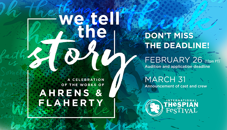 We Tell the Story: A Celebration of the works of Ahrens & Flaherty. Audition and application deadline: March 3. Announcement of cast and crew: April 3. https://www.schooltheatre.org/thespianfestival2017/onstage/wetellthestory