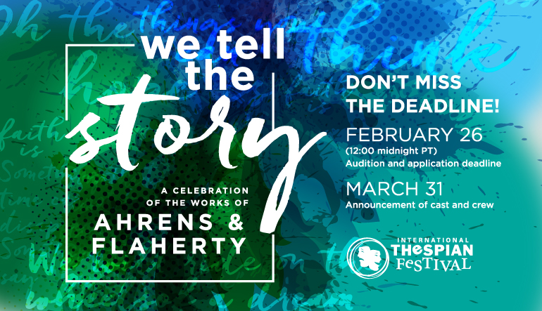 We Tell the Story: A Celebration of the works of Ahrens & Flaherty. Audition and application deadline: February 26, 12:00 midnight PT. Announcement of cast and crew: March 31. https://www.schooltheatre.org/thespianfestival2017/onstage/wetellthestory