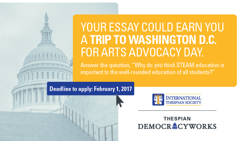 Your essay could win you a trip to Arts Advocacy Day in Washington, DC! The Thespian Democracyworks essay competition is now open. Why do you think STEAM education is important to the well-rounded education of all students? Deadline to apply: February 1, 2017. Visit https://schooltheatre.academicworks.com/opportunities/112 for essay guidelines.