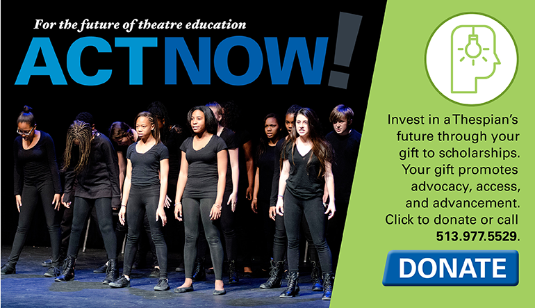 Invest in a Thespian's future through your gift to scholarships. To donate call 513.977.5529 or visit https://www.schooltheatre.org/support/donate