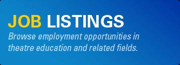 Browse theatre education job listings at https://www.schooltheatre.org/membership/memberbenefits/joblistings