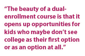 """The beauty of a dual-enrollment course is that it opens up opportunities for kids who maybe don't see college as their first option or as an option at all."""
