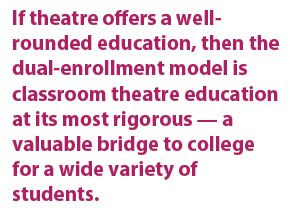 If theatre offers a well-rounded education, then the dual-enrollment model is classroom theatre education at its most rigorous — a valuable bridge to college for a wide variety of students.