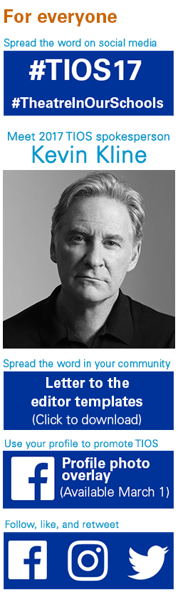 For Everyone. Spread the word on social media. #TIOS17 #TheatreInOurSchools. Spread the word in your community. Click to download letter to the editor templates. Meet TIOS 2017 spokesperson Kevin Kline=