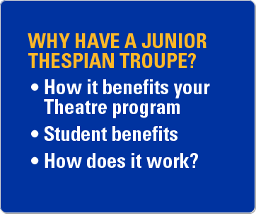 Why have a Junior Thespian troupe? How it benefits your theatre program. Student benefits. How does it work?