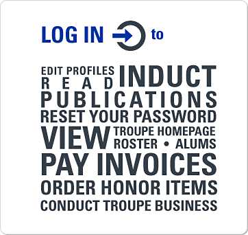 Log in to induct, edit profiles, read publications, reset your password, view troupe homepage, roster, and alums, pay invoices, order honor items, and conduct troupe business.