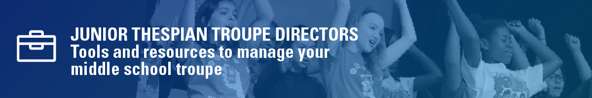 Junior Thespian troupe directors. Tools and resources to manage your middle school troupe.