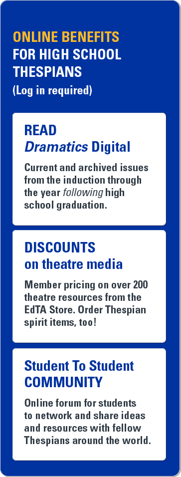 Online benefits for high school Thespians (log in required). Read Dramatics Digital. Current and archived issues from the induction through the year following high school graduation. Discounts on theatre media. Member pricing on over 200 theatre resources from the EdTA store. Order Thespian spirit items, too! Student to student community. Online forum for students to network and share ideas and resources with fellow Thespians around the world.