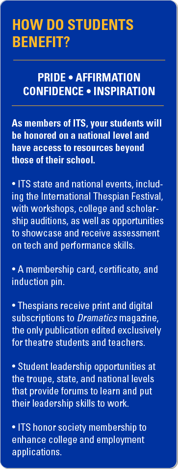 How do students benefit? Pride. Affirmation. Confidence. Inspiration. As members of ITS, your students will be honored on a national level and have access to resources beyond those of their school. ITS state and national events, including the International Thespian Festival, with workshops, college and scholarship auditions, as well as opportunities to showcase and receive assessment on tech and performance skills. A membership card, certificate, and induction pin. Thespians receive print and digital subscriptions to Dramatics magazine, the only publication edited exclusively for theatre students and teachers. Student leadership opportunities at the troupe, state, and national levels that provide forums to learn and put their leadership skills to work. ITS honor society membership to enhance college and employment applications.