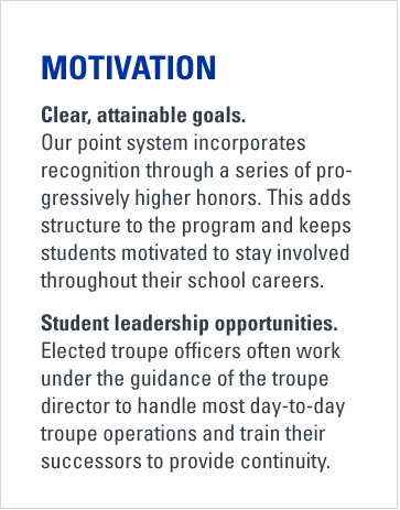 Motivation. Clear, attainable goals. Our point system incorporates recognition through a series of progressively higher honors. This adds structure to the program and keeps students motivated to stay involved throughout their school careers. Student leadership opportunities. Elected troupe officers often work under the guidance of the troupe director to handle most day-to-day troupe operations and train their successors to provide continuity.