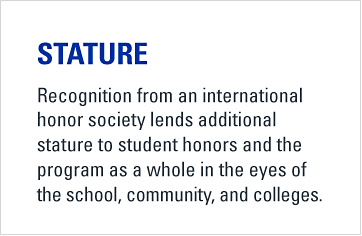 Stature. Recognition from an international honor society lends additional stature to student honors and the program as a whole in the eyes of the school, community, and colleges.