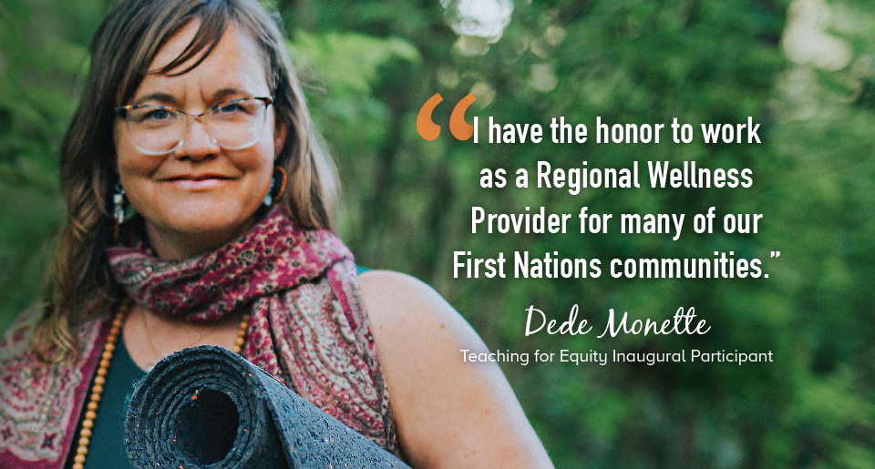 """""""I have the honor to work as a Regional Wellness Provider for many of our First Nations communities."""" - Dede Monette, Teaching for Equity Inaugural Participant"""