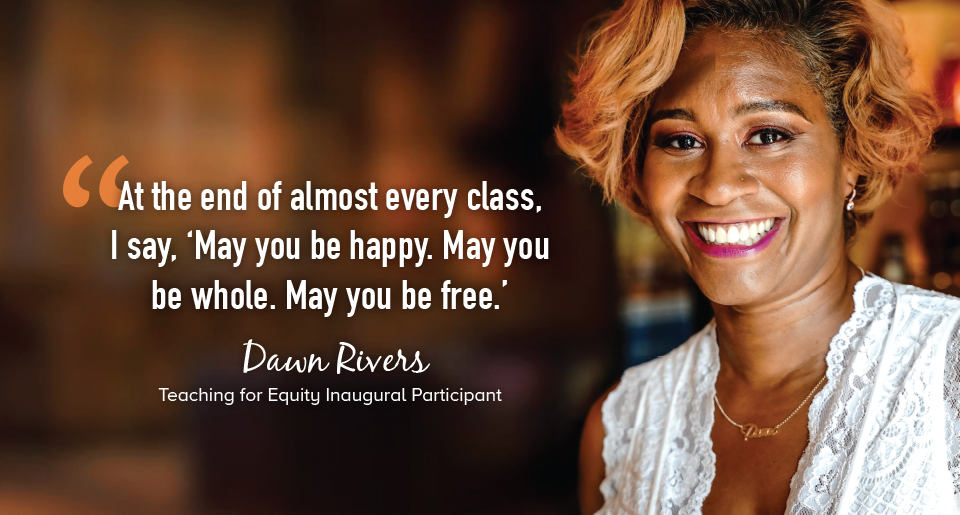 """""""At the end of almost every class, I say, 'May you be happy. May you be whole. May you be free.'"""" - Dawn Rivers, Teaching for Equity Inaugural Participant"""