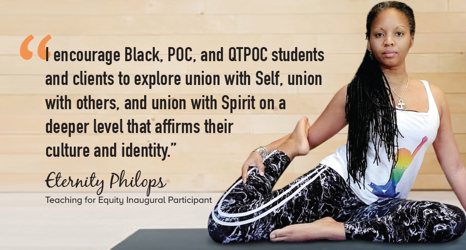 """""""I encourage Black, POC, and QTPOC students and clients to explore union with Self, union with others, and union with Spirit on a deeper level that affirms their culture and identity."""" - Eternity Philops, Teaching for Equity Inaugural Participant"""