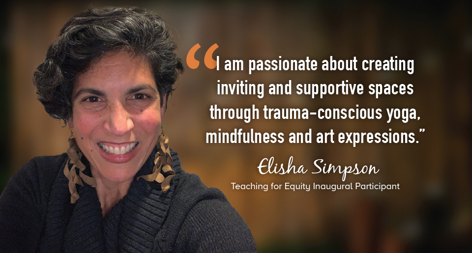 """""""I am passionate about creating inviting and supportive spaces through trauma-conscious yoga, mindfulness and art expressions."""" - Elisha Simpson, Teaching for Equity Inaugural Participant"""