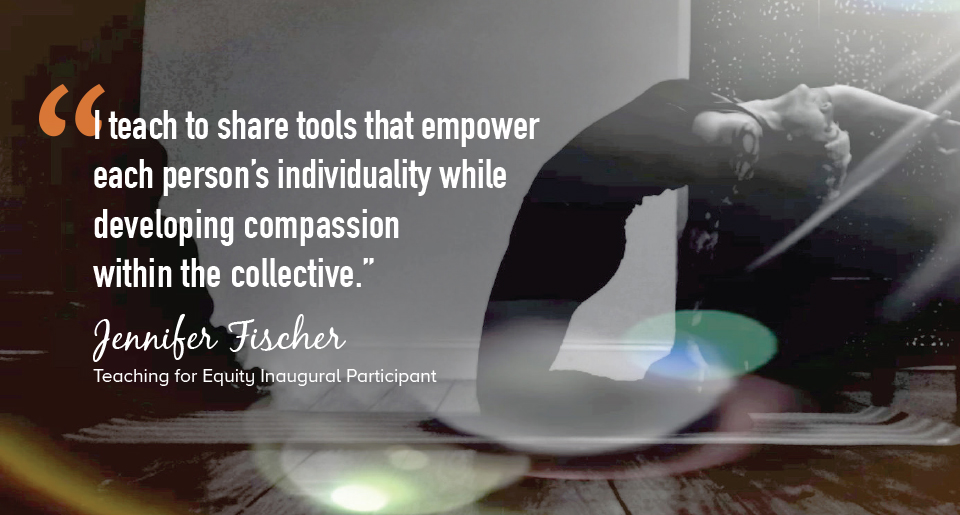 """""""I teach to share tools that empower each person's individuality while developing compassion within the collective."""" - Jennifer Fischer, Teaching for Equity Inaugural Participant"""
